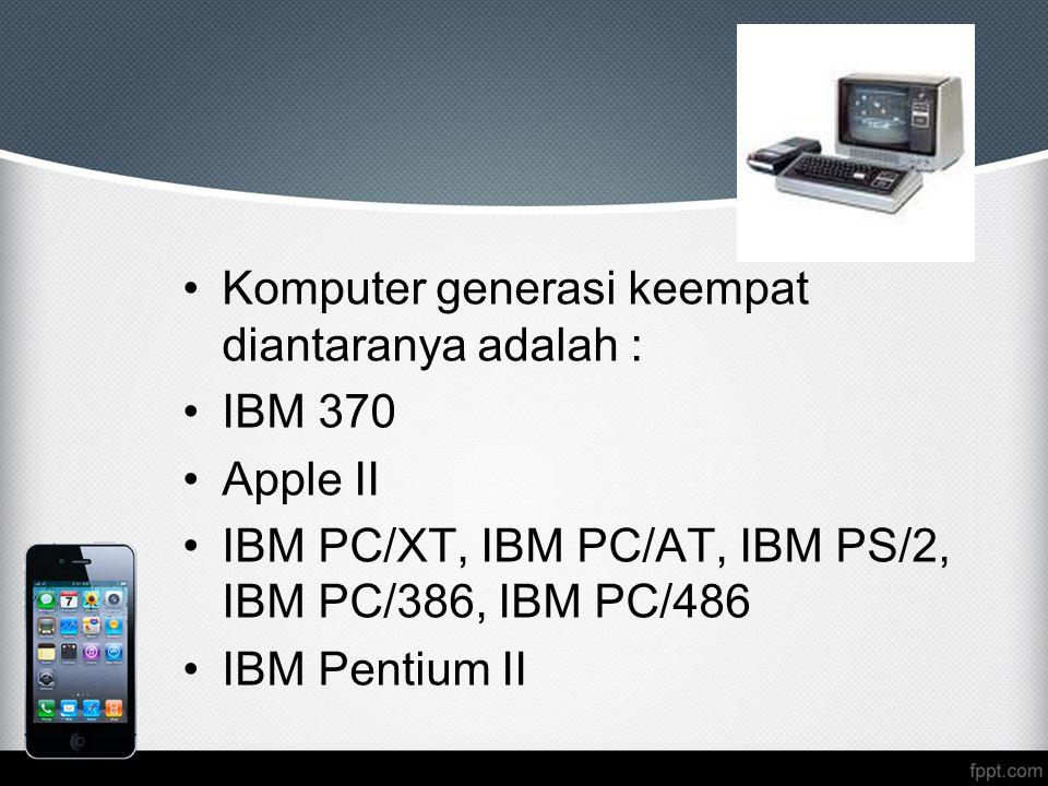 Komputer generasi keempat diantaranya adalah : IBM 370 Apple II IBM PC/XT, IBM PC/AT, IBM PS/2, IBM PC/386, IBM PC/486 IBM Pentium II