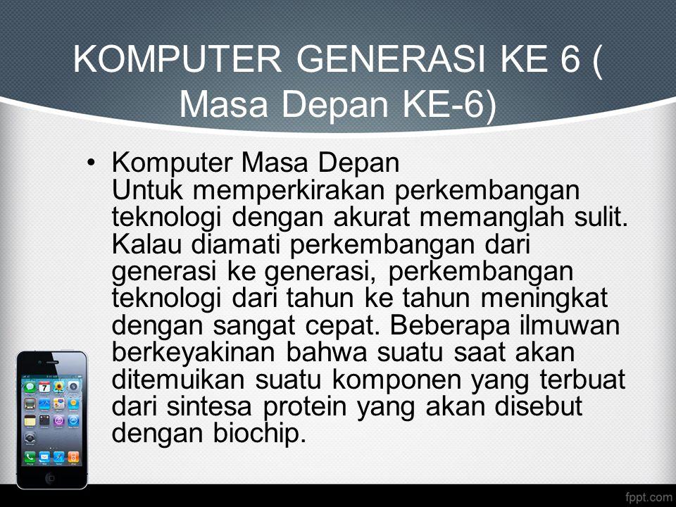 KOMPUTER GENERASI KE 6 ( Masa Depan KE-6) Komputer Masa Depan Untuk memperkirakan perkembangan teknologi dengan akurat memanglah sulit. Kalau diamati