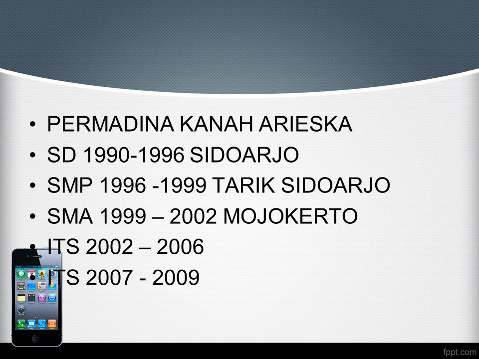PERMADINA KANAH ARIESKA SD 1990-1996 SIDOARJO SMP 1996 -1999 TARIK SIDOARJO SMA 1999 – 2002 MOJOKERTO ITS 2002 – 2006 ITS 2007 - 2009