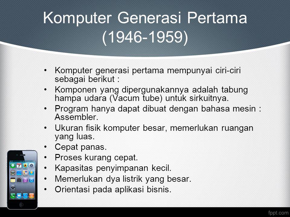 Komputer Generasi Pertama (1946-1959) Komputer generasi pertama mempunyai ciri-ciri sebagai berikut : Komponen yang dipergunakannya adalah tabung hampa udara (Vacum tube) untuk sirkuitnya.