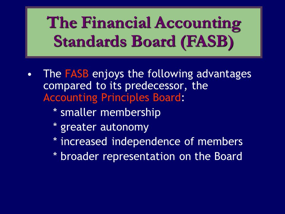 The FASB enjoys the following advantages compared to its predecessor, the Accounting Principles Board: * smaller membership * greater autonomy * incre
