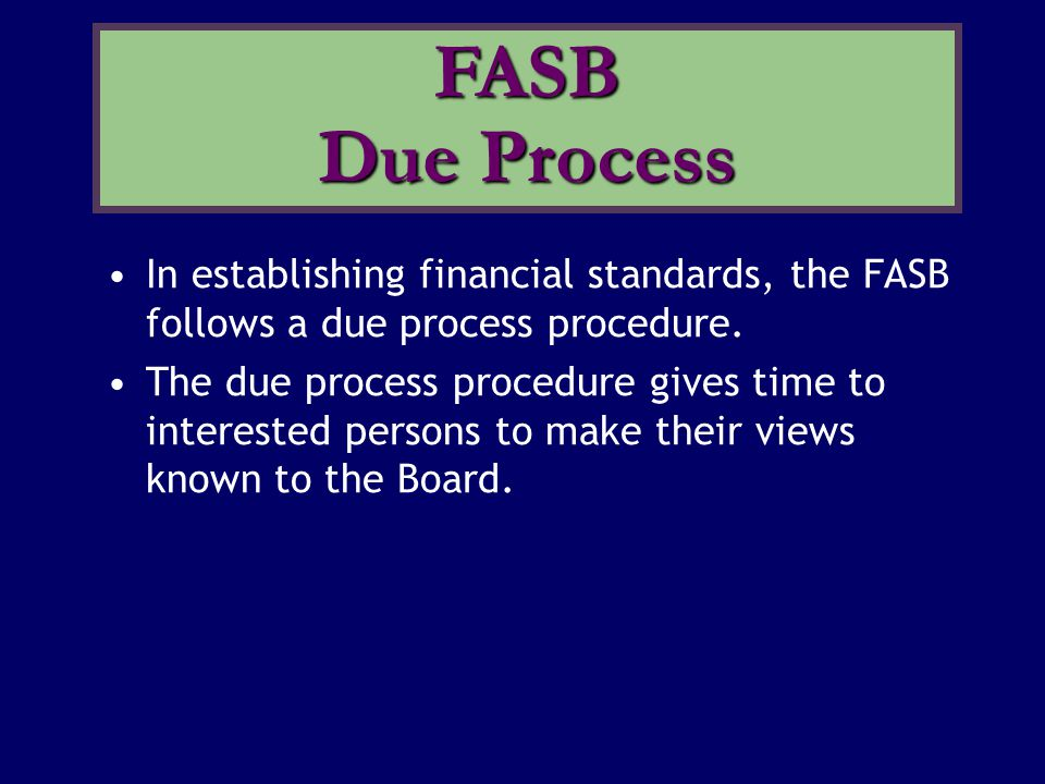 In establishing financial standards, the FASB follows a due process procedure. The due process procedure gives time to interested persons to make thei