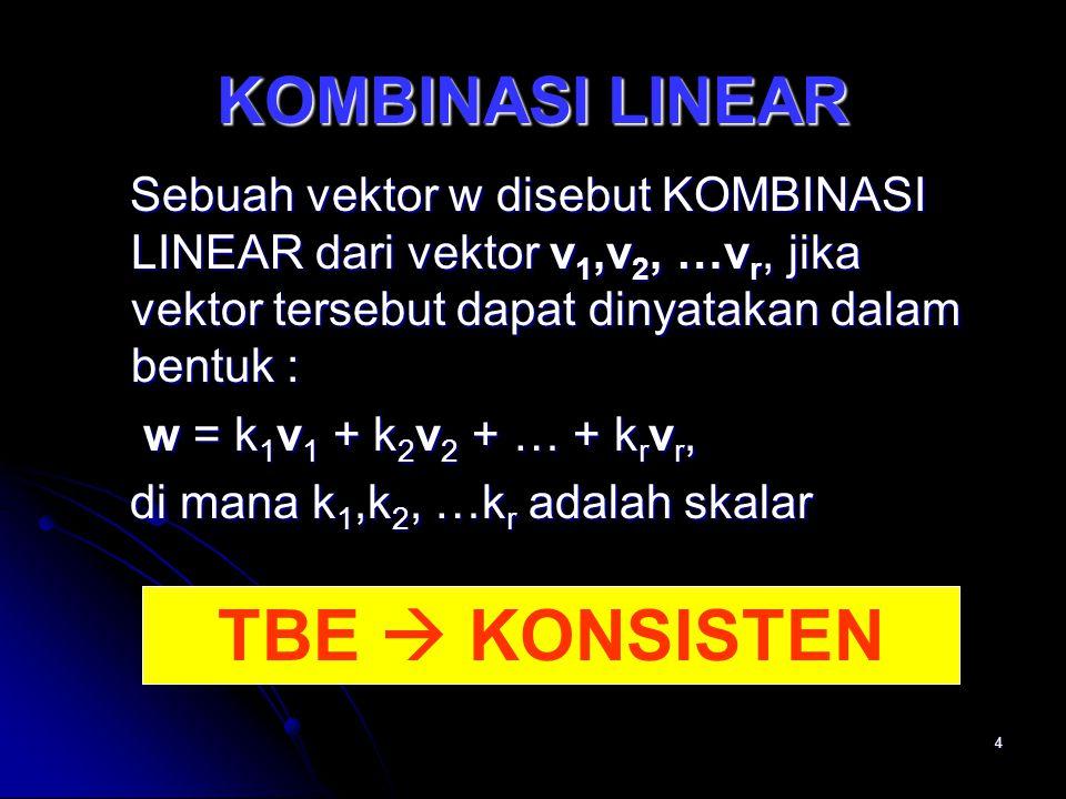 4 KOMBINASI LINEAR Sebuah vektor w disebut KOMBINASI LINEAR dari vektor v 1,v 2, …v r, jika vektor tersebut dapat dinyatakan dalam bentuk : Sebuah vektor w disebut KOMBINASI LINEAR dari vektor v 1,v 2, …v r, jika vektor tersebut dapat dinyatakan dalam bentuk : w = k 1 v 1 + k 2 v 2 + … + k r v r, w = k 1 v 1 + k 2 v 2 + … + k r v r, di mana k 1,k 2, …k r adalah skalar di mana k 1,k 2, …k r adalah skalar TBE  KONSISTEN