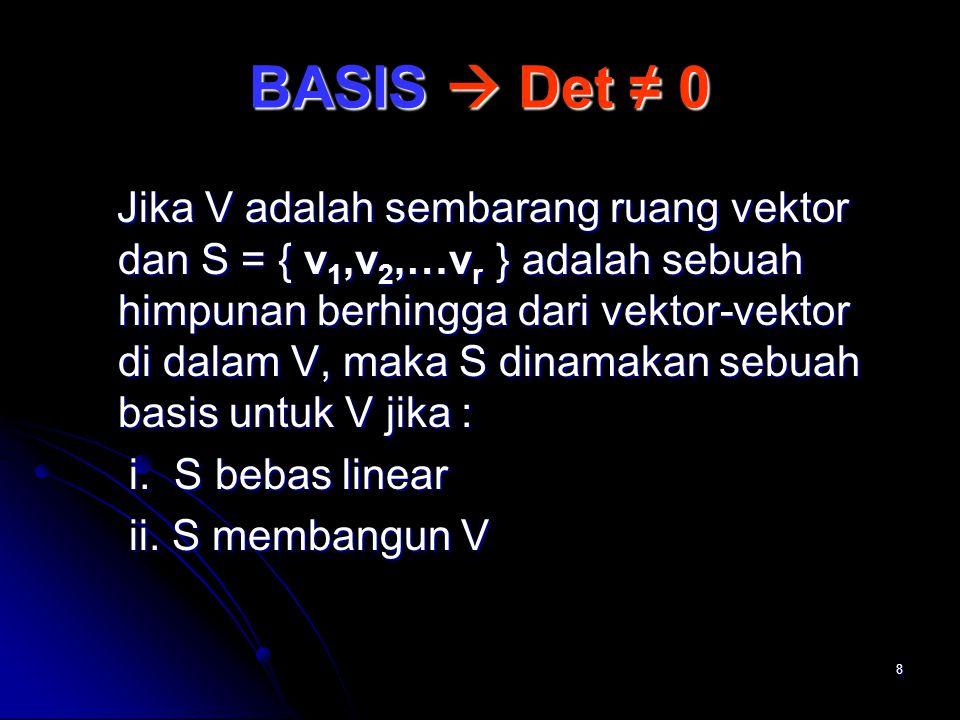 8 BASIS  Det ≠ 0 Jika V adalah sembarang ruang vektor dan S = { v 1,v 2,…v r } adalah sebuah himpunan berhingga dari vektor-vektor di dalam V, maka S dinamakan sebuah basis untuk V jika : Jika V adalah sembarang ruang vektor dan S = { v 1,v 2,…v r } adalah sebuah himpunan berhingga dari vektor-vektor di dalam V, maka S dinamakan sebuah basis untuk V jika : i.