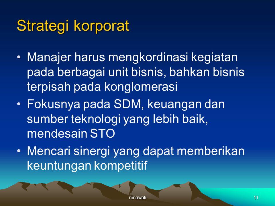 ninawati11 Strategi korporat Manajer harus mengkordinasi kegiatan pada berbagai unit bisnis, bahkan bisnis terpisah pada konglomerasi Fokusnya pada SDM, keuangan dan sumber teknologi yang lebih baik, mendesain STO Mencari sinergi yang dapat memberikan keuntungan kompetitif