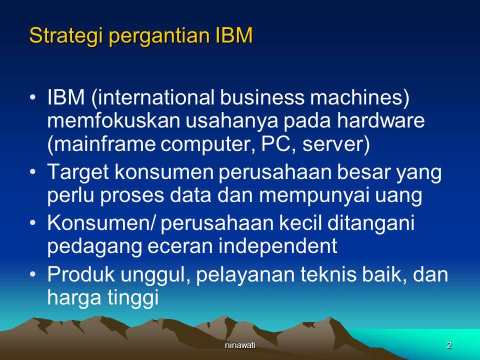 ninawati2 Strategi pergantian IBM IBM (international business machines) memfokuskan usahanya pada hardware (mainframe computer, PC, server) Target konsumen perusahaan besar yang perlu proses data dan mempunyai uang Konsumen/ perusahaan kecil ditangani pedagang eceran independent Produk unggul, pelayanan teknis baik, dan harga tinggi