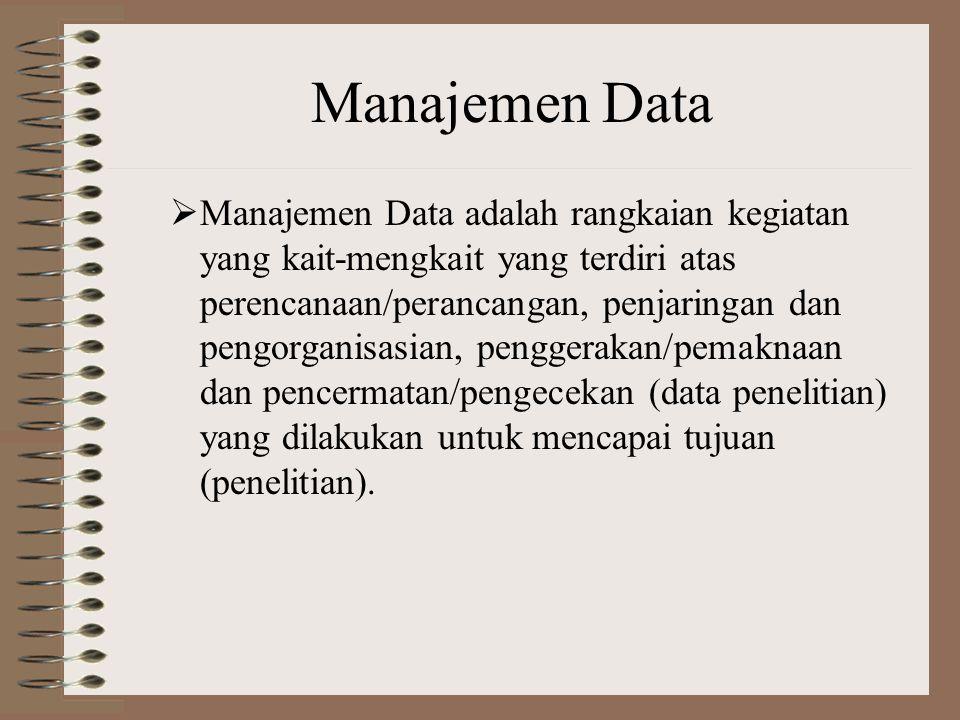 Manajemen Data  Manajemen Data adalah rangkaian kegiatan yang kait-mengkait yang terdiri atas perencanaan/perancangan, penjaringan dan pengorganisasian, penggerakan/pemaknaan dan pencermatan/pengecekan (data penelitian) yang dilakukan untuk mencapai tujuan (penelitian).