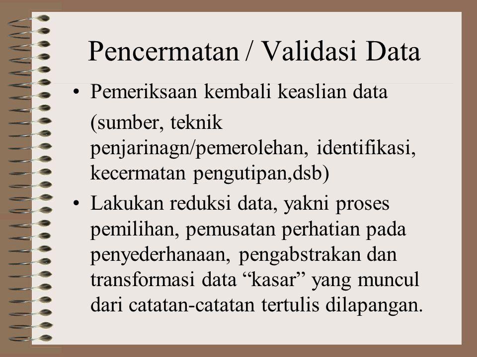 Pencermatan / Validasi Data Pemeriksaan kembali keaslian data (sumber, teknik penjarinagn/pemerolehan, identifikasi, kecermatan pengutipan,dsb) Lakukan reduksi data, yakni proses pemilihan, pemusatan perhatian pada penyederhanaan, pengabstrakan dan transformasi data kasar yang muncul dari catatan-catatan tertulis dilapangan.