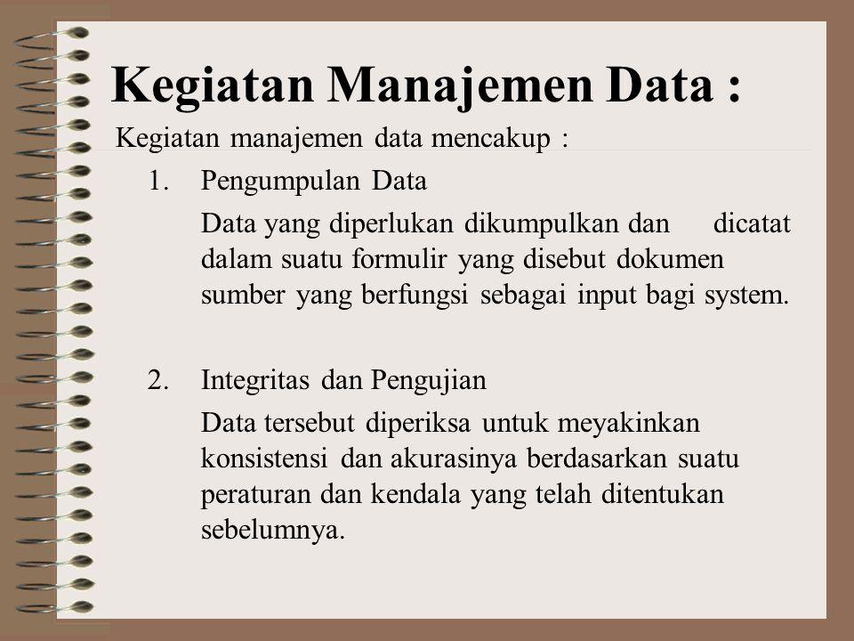 Kegiatan Manajemen Data : Kegiatan manajemen data mencakup : 1.Pengumpulan Data Data yang diperlukan dikumpulkan dan dicatat dalam suatu formulir yang disebut dokumen sumber yang berfungsi sebagai input bagi system.