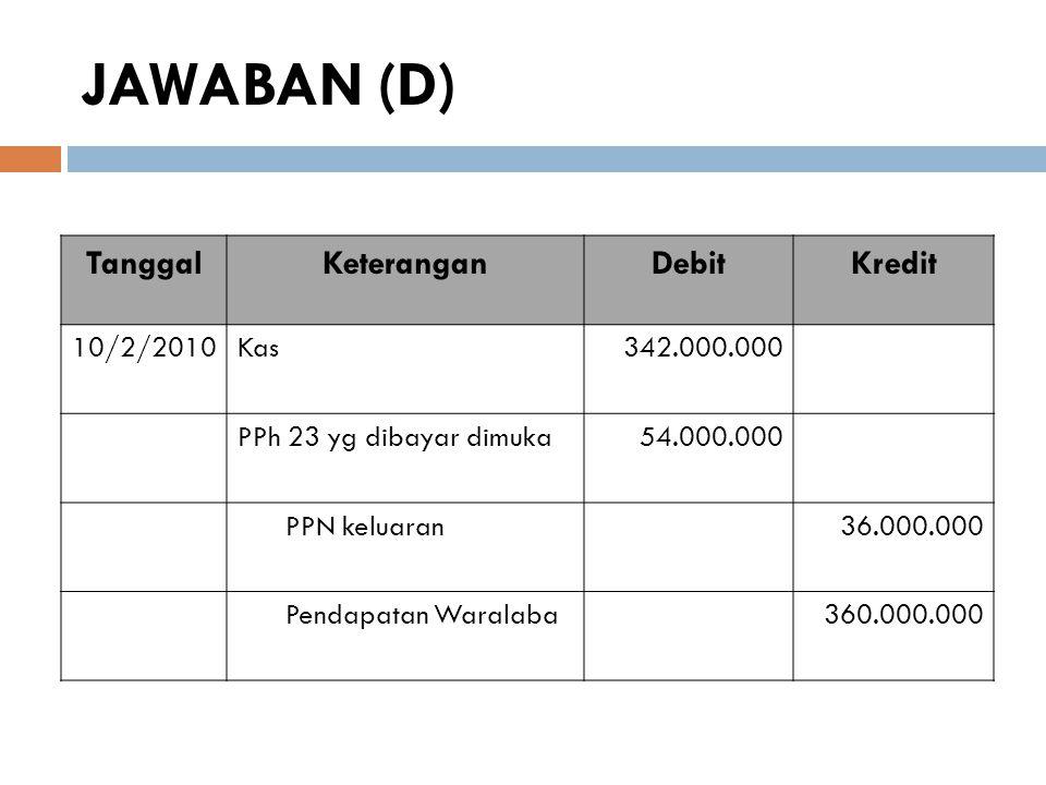 JAWABAN (D) TanggalKeteranganDebitKredit 10/2/2010Kas342.000.000 PPh 23 yg dibayar dimuka54.000.000 PPN keluaran36.000.000 Pendapatan Waralaba360.000.