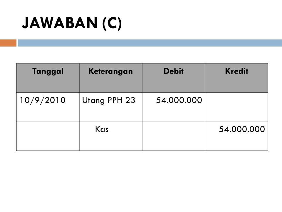 JAWABAN (D) TanggalKeteranganDebitKredit 10/2/2010Kas342.000.000 PPh 23 yg dibayar dimuka54.000.000 PPN keluaran36.000.000 Pendapatan Waralaba360.000.000