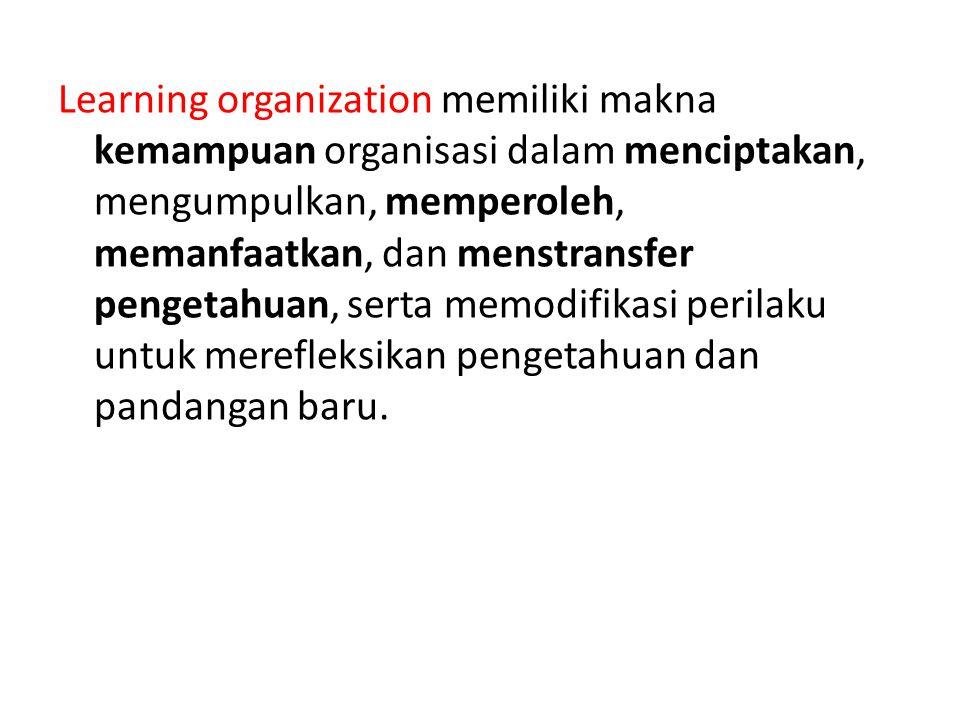 Learning organization memiliki makna kemampuan organisasi dalam menciptakan, mengumpulkan, memperoleh, memanfaatkan, dan menstransfer pengetahuan, ser