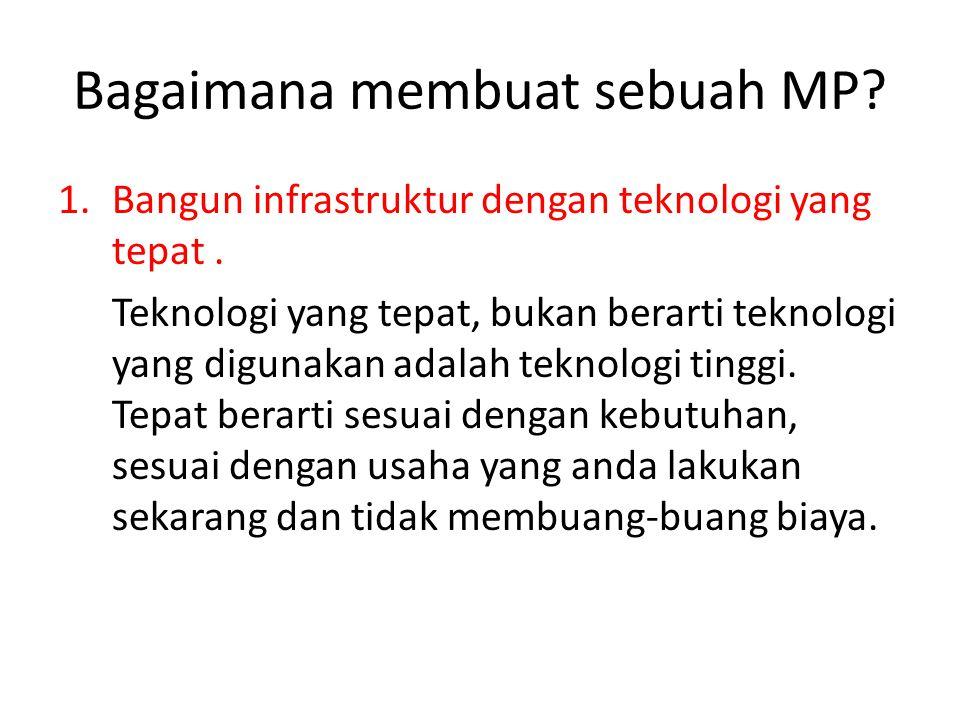 Bagaimana membuat sebuah MP? 1.Bangun infrastruktur dengan teknologi yang tepat. Teknologi yang tepat, bukan berarti teknologi yang digunakan adalah t