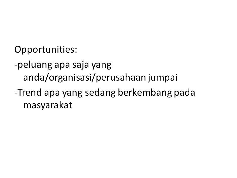Opportunities: -peluang apa saja yang anda/organisasi/perusahaan jumpai -Trend apa yang sedang berkembang pada masyarakat