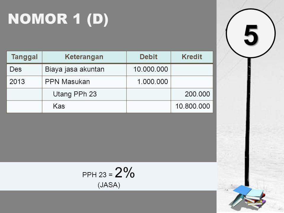 NOMOR 1 (D) TanggalKeteranganDebitKredit DesBiaya jasa akuntan10.000.000 2013PPN Masukan1.000.000 Utang PPh 23200.000 Kas10.800.000 PPH 23 = 2% (JASA)