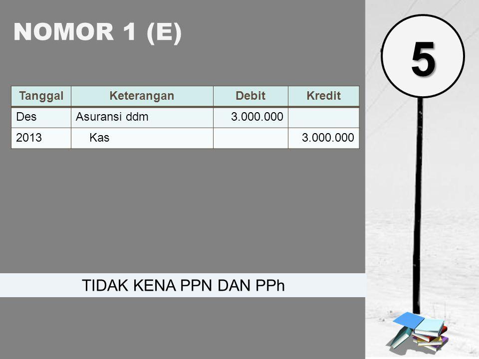 NOMOR 1 (E) TanggalKeteranganDebitKredit DesAsuransi ddm3.000.000 2013 Kas3.000.000 TIDAK KENA PPN DAN PPh 5