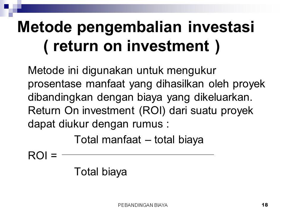 PEBANDINGAN BIAYA18 Metode pengembalian investasi ( return on investment ) Metode ini digunakan untuk mengukur prosentase manfaat yang dihasilkan oleh