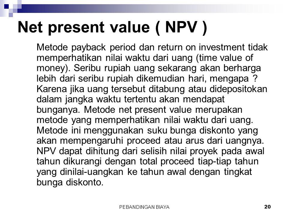PEBANDINGAN BIAYA20 Net present value ( NPV ) Metode payback period dan return on investment tidak memperhatikan nilai waktu dari uang (time value of