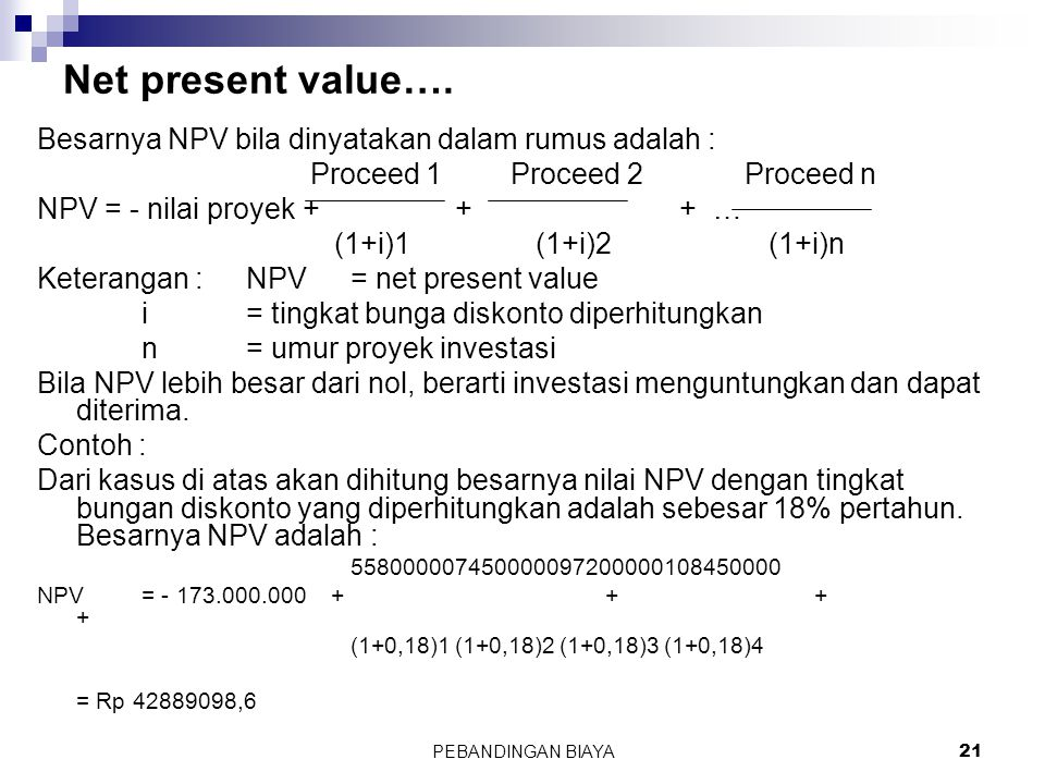 PEBANDINGAN BIAYA21 Net present value…. Besarnya NPV bila dinyatakan dalam rumus adalah : Proceed 1 Proceed 2 Proceed n NPV = - nilai proyek + + + … (