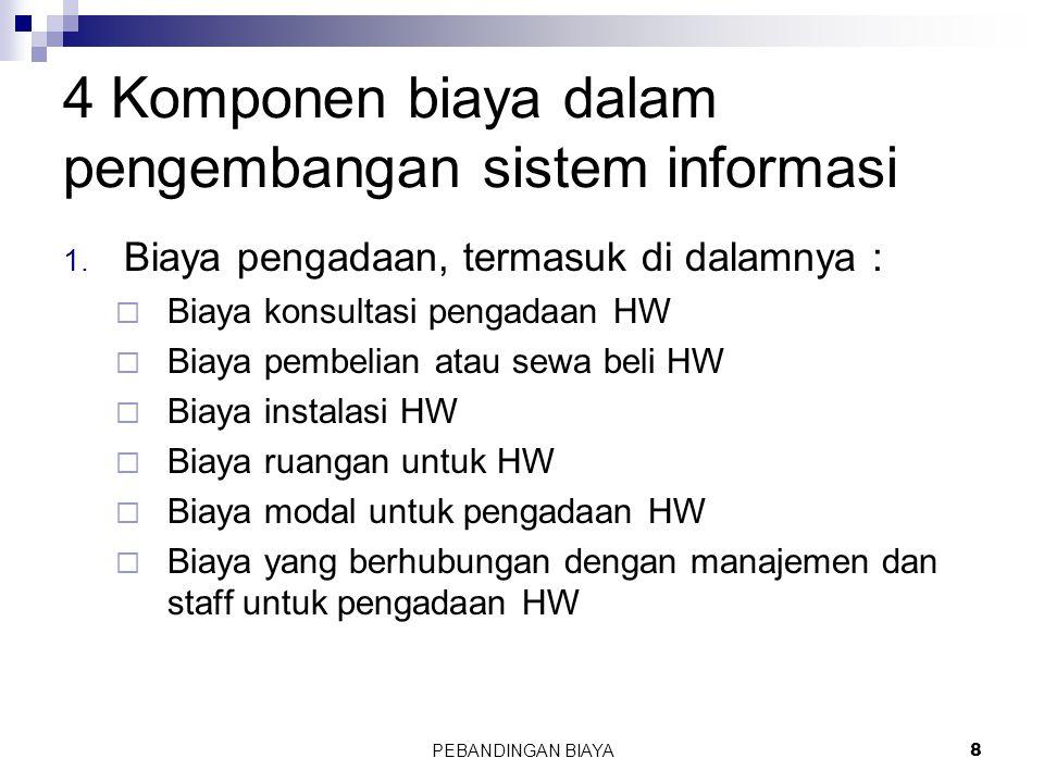 PEBANDINGAN BIAYA8 4 Komponen biaya dalam pengembangan sistem informasi 1. Biaya pengadaan, termasuk di dalamnya :  Biaya konsultasi pengadaan HW  B