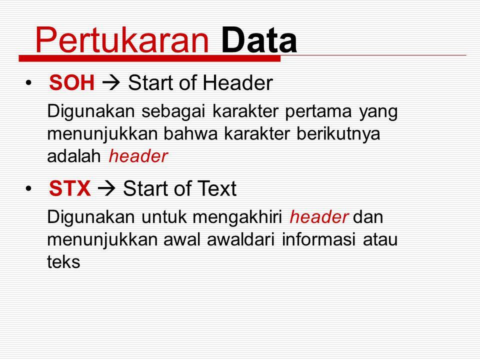 Pertukaran Data SOH  Start of Header Digunakan sebagai karakter pertama yang menunjukkan bahwa karakter berikutnya adalah header STX  Start of Text
