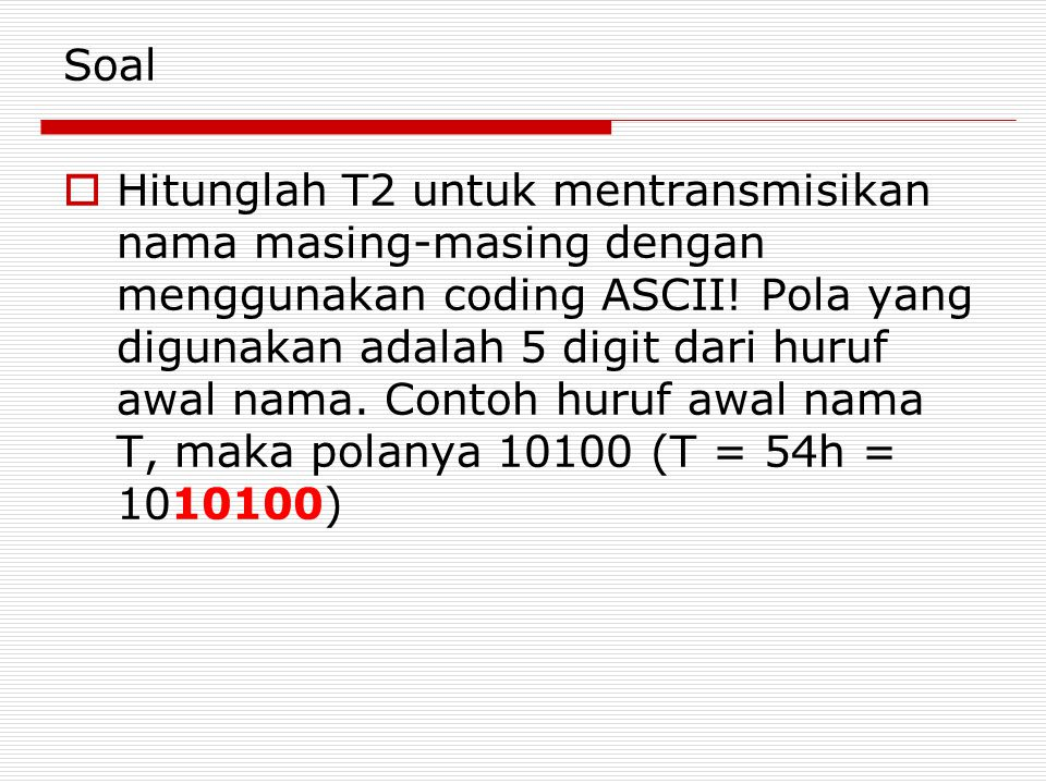 Soal  Hitunglah T2 untuk mentransmisikan nama masing-masing dengan menggunakan coding ASCII! Pola yang digunakan adalah 5 digit dari huruf awal nama.
