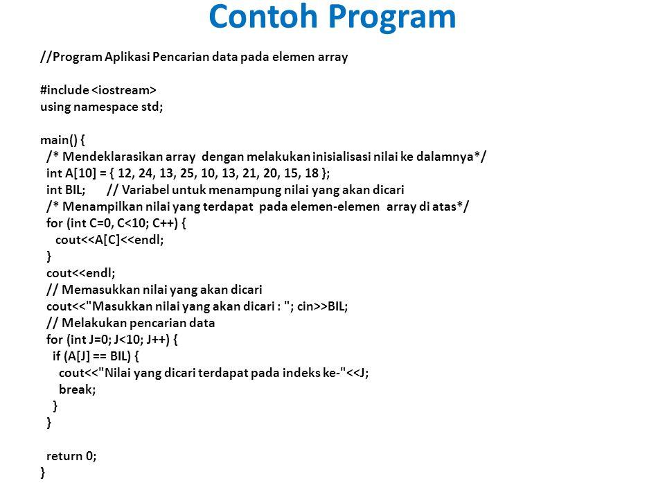 Contoh Program //Program Aplikasi Pencarian data pada elemen array #include using namespace std; main() { /* Mendeklarasikan array dengan melakukan inisialisasi nilai ke dalamnya*/ int A[10] = { 12, 24, 13, 25, 10, 13, 21, 20, 15, 18 }; int BIL;// Variabel untuk menampung nilai yang akan dicari /* Menampilkan nilai yang terdapat pada elemen-elemen array di atas*/ for (int C=0, C<10; C++) { cout<<A[C]<<endl; } cout<<endl; // Memasukkan nilai yang akan dicari cout >BIL; // Melakukan pencarian data for (int J=0; J<10; J++) { if (A[J] == BIL) { cout<< Nilai yang dicari terdapat pada indeks ke- <<J; break; } } return 0; }
