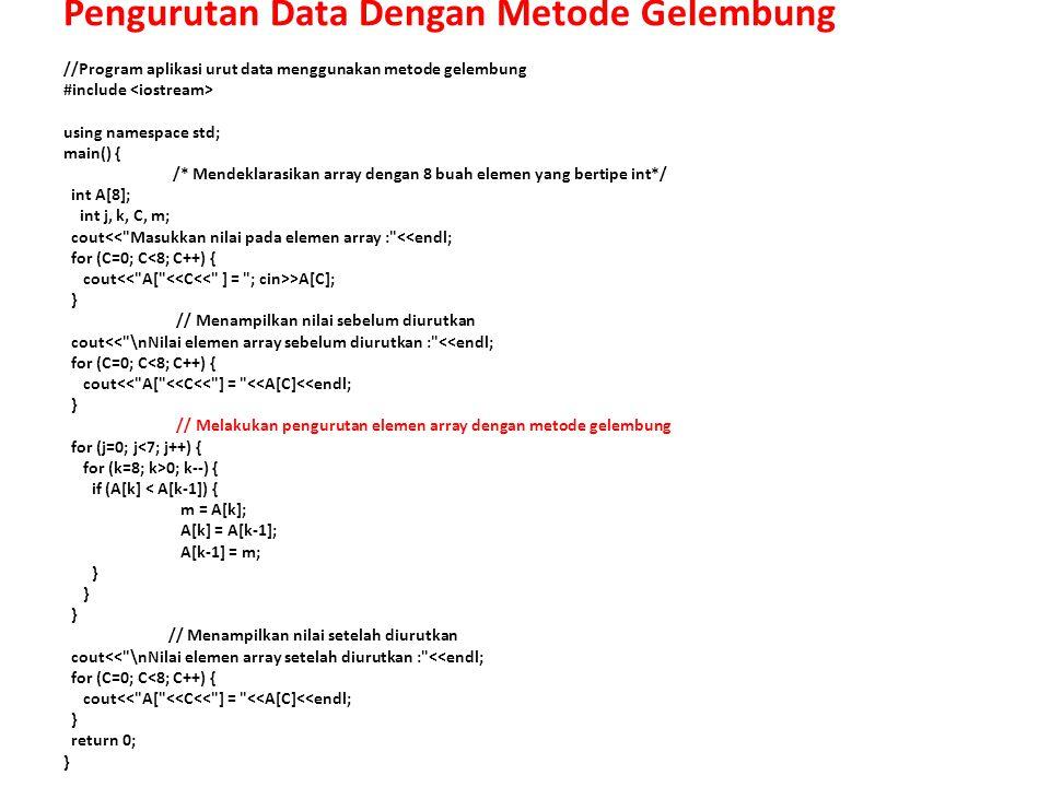 Pengurutan Data Dengan Metode Gelembung //Program aplikasi urut data menggunakan metode gelembung #include using namespace std; main() { /* Mendeklarasikan array dengan 8 buah elemen yang bertipe int*/ int A[8]; int j, k, C, m; cout<< Masukkan nilai pada elemen array : <<endl; for (C=0; C<8; C++) { cout >A[C]; } // Menampilkan nilai sebelum diurutkan cout<< \nNilai elemen array sebelum diurutkan : <<endl; for (C=0; C<8; C++) { cout<< A[ <<C<< ] = <<A[C]<<endl; } // Melakukan pengurutan elemen array dengan metode gelembung for (j=0; j<7; j++) { for (k=8; k>0; k--) { if (A[k] < A[k-1]) { m = A[k]; A[k] = A[k-1]; A[k-1] = m; } } } // Menampilkan nilai setelah diurutkan cout<< \nNilai elemen array setelah diurutkan : <<endl; for (C=0; C<8; C++) { cout<< A[ <<C<< ] = <<A[C]<<endl; } return 0; }
