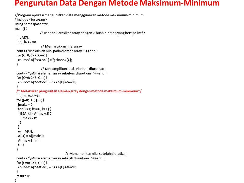 //Program aplikasi mengurutkan data menggunakan metode maksimum-minimum #include using namespace std; main() { /* Mendeklarasikan array dengan 7 buah elemen yang bertipe int*/ int A[7]; int j, k, C, m; // Memasukkan nilai array cout<< Masukkan nilai pada elemen array : <<endl; for (C=0; C<7; C++) { cout >A[C]; } // Menampilkan nilai sebelum diurutkan cout<< \nNilai elemen array sebelum diurutkan : <<endl; for (C=0; C<7; C++) { cout<< A[ <<C<< ] = <<A[C]<<endl; } /* Melakukan pengurutan elemen array dengan metode maksimum-minimum*/ int jmaks, U=6; for (j=0; j<6; j++) { jmaks = 0; for (k=1; k<=U; k++) { if (A[k] > A[jmaks]) { jmaks = k; } } m = A[U]; A[U] = A[jmaks]; A[jmaks] = m; U--; } // Menampilkan nilai setelah diurutkan cout<< \nNilai elemen array setelah diurutkan : <<endl; for (C=0; C<7; C++) { cout<< A[ <<C<< ] = <<A[C]<<endl; } return 0; } Pengurutan Data Dengan Metode Maksimum-Minimum