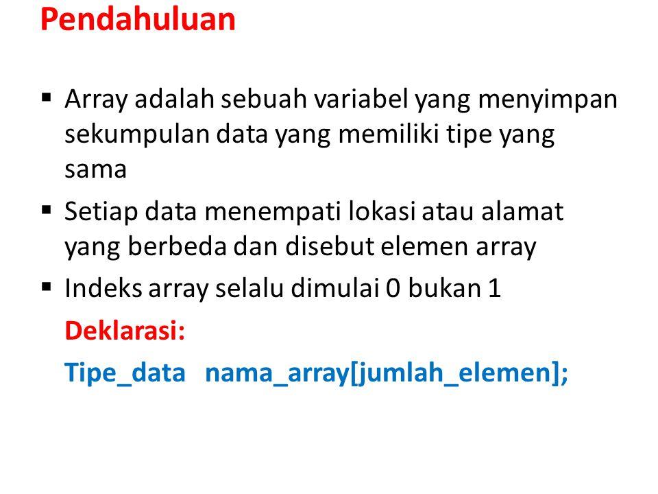 Pendahuluan  Array adalah sebuah variabel yang menyimpan sekumpulan data yang memiliki tipe yang sama  Setiap data menempati lokasi atau alamat yang berbeda dan disebut elemen array  Indeks array selalu dimulai 0 bukan 1 Deklarasi: Tipe_data nama_array[jumlah_elemen];