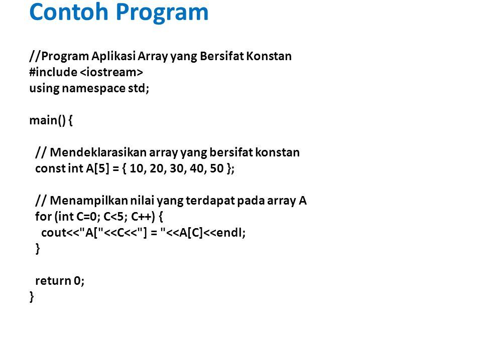 Contoh Program //Program Aplikasi Array yang Bersifat Konstan #include using namespace std; main() { // Mendeklarasikan array yang bersifat konstan const int A[5] = { 10, 20, 30, 40, 50 }; // Menampilkan nilai yang terdapat pada array A for (int C=0; C<5; C++) { cout<< A[ <<C<< ] = <<A[C]<<endl; } return 0; }