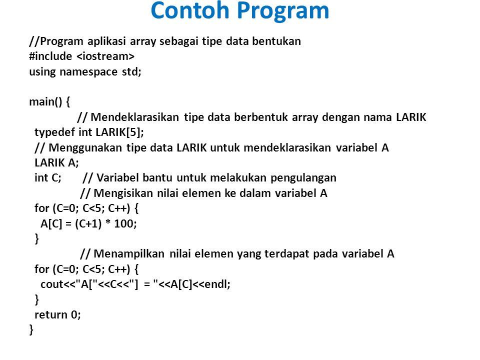 //Program aplikasi array sebagai tipe data bentukan #include using namespace std; main() { // Mendeklarasikan tipe data berbentuk array dengan nama LARIK typedef int LARIK[5]; // Menggunakan tipe data LARIK untuk mendeklarasikan variabel A LARIK A; int C; // Variabel bantu untuk melakukan pengulangan // Mengisikan nilai elemen ke dalam variabel A for (C=0; C<5; C++) { A[C] = (C+1) * 100; } // Menampilkan nilai elemen yang terdapat pada variabel A for (C=0; C<5; C++) { cout<< A[ <<C<< ] = <<A[C]<<endl; } return 0; } Contoh Program