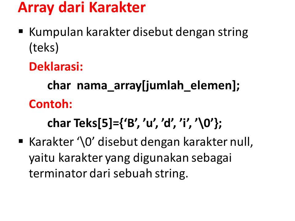 Array dari Karakter  Kumpulan karakter disebut dengan string (teks) Deklarasi: char nama_array[jumlah_elemen]; Contoh: char Teks[5]={'B', 'u', 'd', 'i', '\0'};  Karakter '\0' disebut dengan karakter null, yaitu karakter yang digunakan sebagai terminator dari sebuah string.