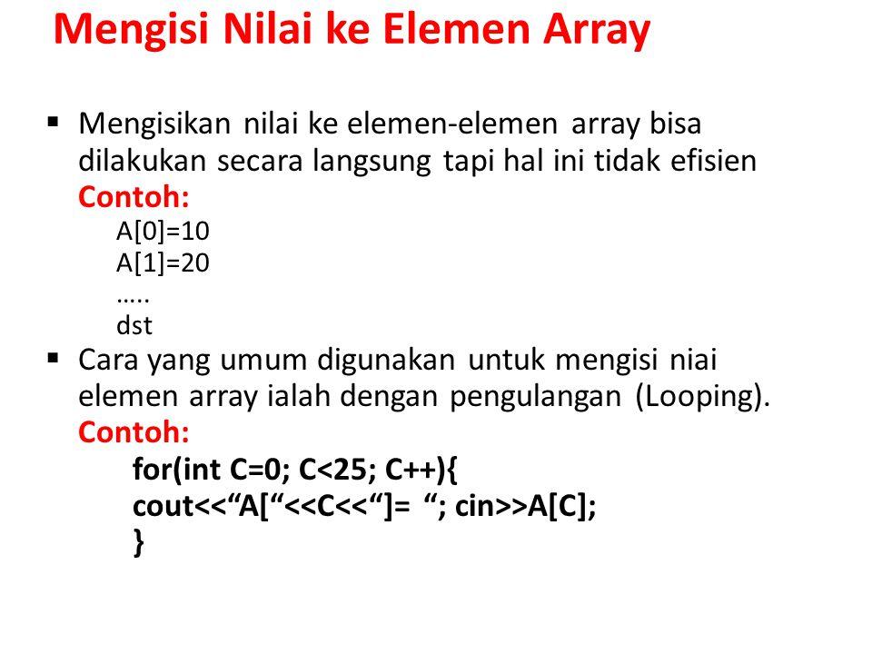 Mengisi Nilai ke Elemen Array  Mengisikan nilai ke elemen-elemen array bisa dilakukan secara langsung tapi hal ini tidak efisien Contoh: A[0]=10 A[1]