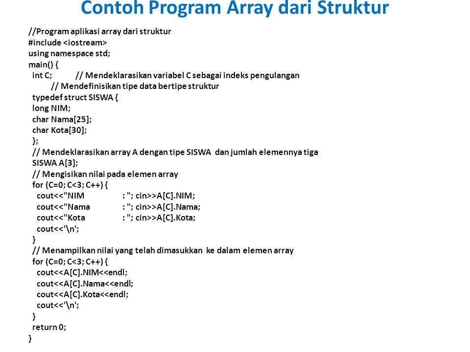 //Program aplikasi array dari struktur #include using namespace std; main() { int C;// Mendeklarasikan variabel C sebagai indeks pengulangan // Mendefinisikan tipe data bertipe struktur typedef struct SISWA { long NIM; char Nama[25]; char Kota[30]; }; // Mendeklarasikan array A dengan tipe SISWA dan jumlah elemennya tiga SISWA A[3]; // Mengisikan nilai pada elemen array for (C=0; C<3; C++) { cout >A[C].NIM; cout >A[C].Nama; cout >A[C].Kota; cout<< \n ; } // Menampilkan nilai yang telah dimasukkan ke dalam elemen array for (C=0; C<3; C++) { cout<<A[C].NIM<<endl; cout<<A[C].Nama<<endl; cout<<A[C].Kota<<endl; cout<< \n ; } return 0; } Contoh Program Array dari Struktur