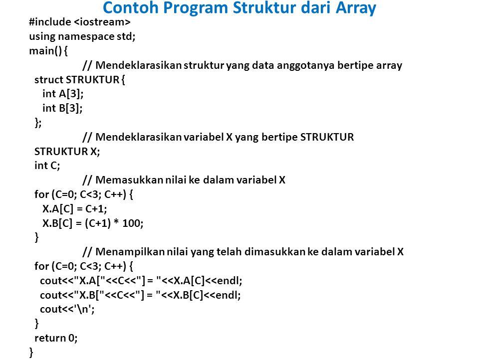 Contoh Program Struktur dari Array #include using namespace std; main() { // Mendeklarasikan struktur yang data anggotanya bertipe array struct STRUKTUR { int A[3]; int B[3]; }; // Mendeklarasikan variabel X yang bertipe STRUKTUR STRUKTUR X; int C; // Memasukkan nilai ke dalam variabel X for (C=0; C<3; C++) { X.A[C] = C+1; X.B[C] = (C+1) * 100; } // Menampilkan nilai yang telah dimasukkan ke dalam variabel X for (C=0; C<3; C++) { cout<< X.A[ <<C<< ] = <<X.A[C]<<endl; cout<< X.B[ <<C<< ] = <<X.B[C]<<endl; cout<< \n ; } return 0; }