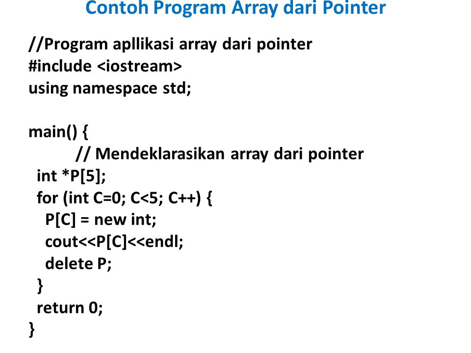 //Program apllikasi array dari pointer #include using namespace std; main() { // Mendeklarasikan array dari pointer int *P[5]; for (int C=0; C<5; C++) { P[C] = new int; cout<<P[C]<<endl; delete P; } return 0; } Contoh Program Array dari Pointer