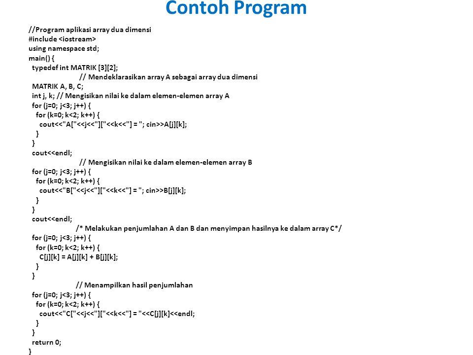//Program aplikasi array dua dimensi #include using namespace std; main() { typedef int MATRIK [3][2]; // Mendeklarasikan array A sebagai array dua dimensi MATRIK A, B, C; int j, k; // Mengisikan nilai ke dalam elemen-elemen array A for (j=0; j<3; j++) { for (k=0; k<2; k++) { cout >A[j][k]; } } cout<<endl; // Mengisikan nilai ke dalam elemen-elemen array B for (j=0; j<3; j++) { for (k=0; k<2; k++) { cout >B[j][k]; } } cout<<endl; /* Melakukan penjumlahan A dan B dan menyimpan hasilnya ke dalam array C*/ for (j=0; j<3; j++) { for (k=0; k<2; k++) { C[j][k] = A[j][k] + B[j][k]; } } // Menampilkan hasil penjumlahan for (j=0; j<3; j++) { for (k=0; k<2; k++) { cout<< C[ <<j<< ][ <<k<< ] = <<C[j][k]<<endl; } } return 0; } Contoh Program