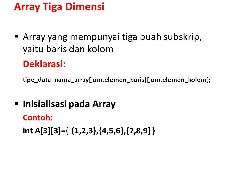 Array Tiga Dimensi  Array yang mempunyai tiga buah subskrip, yaitu baris dan kolom Deklarasi: tipe_data nama_array[jum.elemen_baris][jum.elemen_kolom];  Inisialisasi pada Array Contoh: int A[3][3]={ {1,2,3},{4,5,6},{7,8,9} }