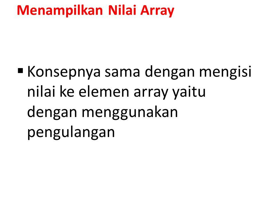 Menampilkan Nilai Array  Konsepnya sama dengan mengisi nilai ke elemen array yaitu dengan menggunakan pengulangan