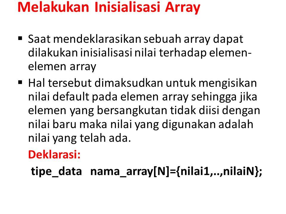 Melakukan Inisialisasi Array  Saat mendeklarasikan sebuah array dapat dilakukan inisialisasi nilai terhadap elemen- elemen array  Hal tersebut dimaksudkan untuk mengisikan nilai default pada elemen array sehingga jika elemen yang bersangkutan tidak diisi dengan nilai baru maka nilai yang digunakan adalah nilai yang telah ada.