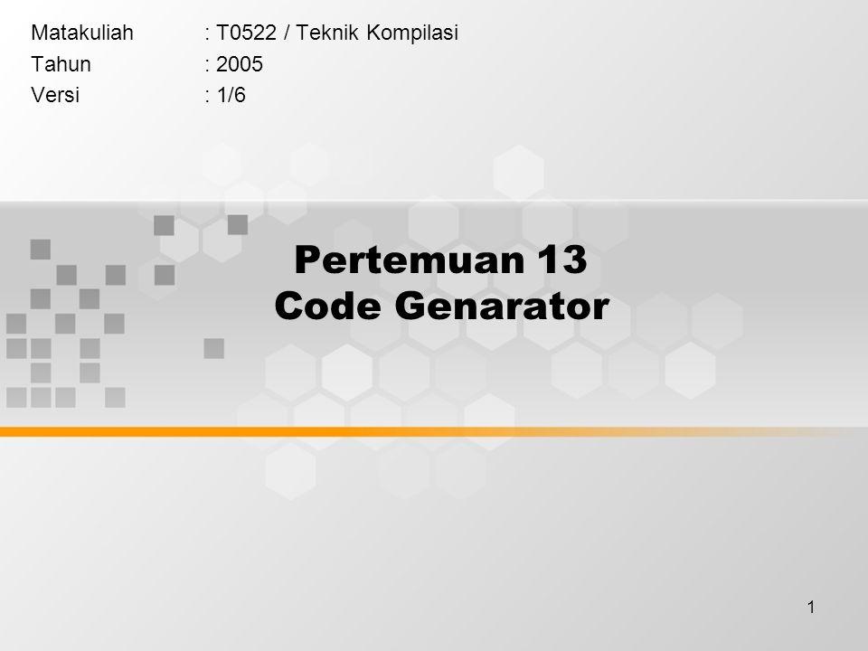 1 Pertemuan 13 Code Genarator Matakuliah: T0522 / Teknik Kompilasi Tahun: 2005 Versi: 1/6