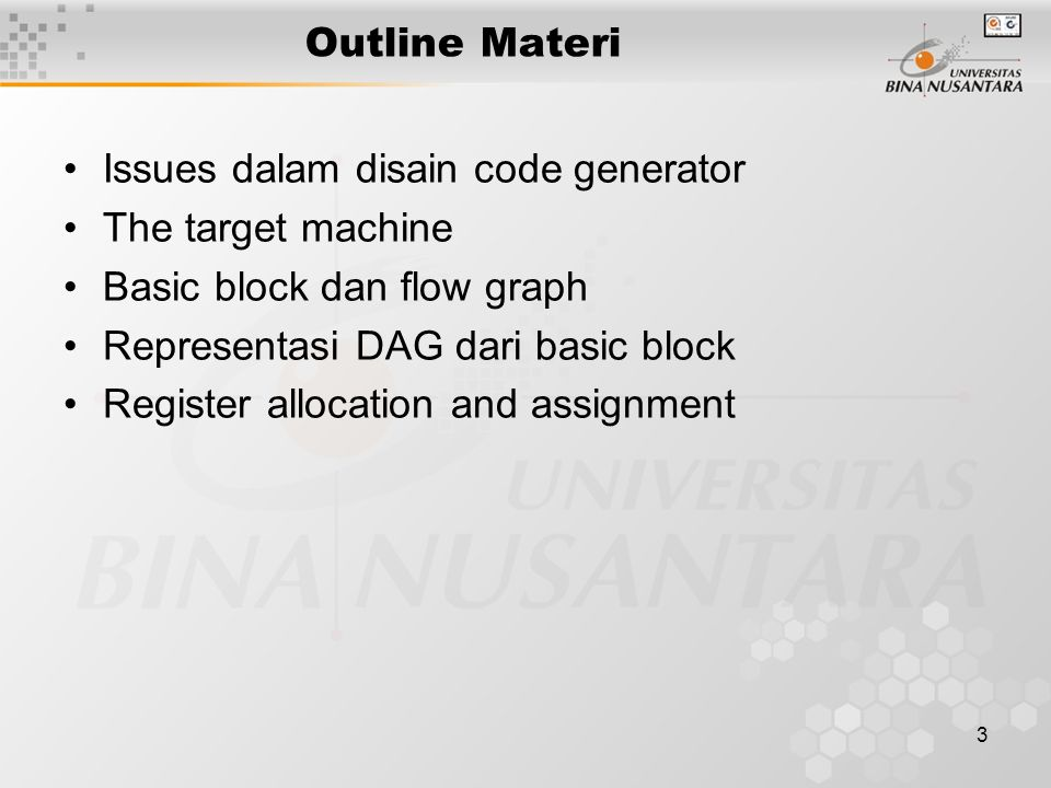3 Outline Materi Issues dalam disain code generator The target machine Basic block dan flow graph Representasi DAG dari basic block Register allocatio