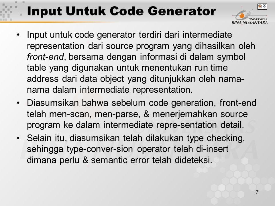 7 Input Untuk Code Generator Input untuk code generator terdiri dari intermediate representation dari source program yang dihasilkan oleh front-end, bersama dengan informasi di dalam symbol table yang digunakan untuk menentukan run time address dari data object yang ditunjukkan oleh nama- nama dalam intermediate representation.