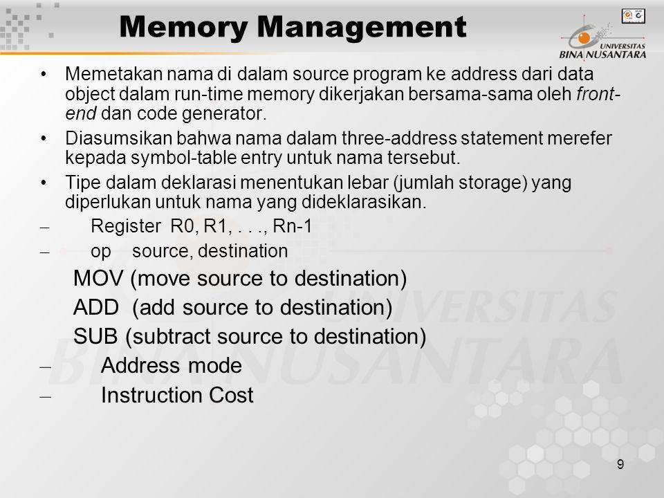 9 Memory Management Memetakan nama di dalam source program ke address dari data object dalam run-time memory dikerjakan bersama-sama oleh front- end dan code generator.