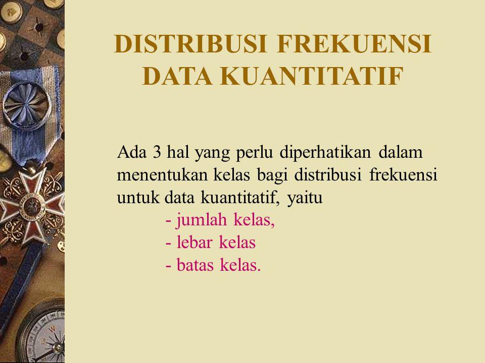 DISTRIBUSI FREKUENSI DATA KUANTITATIF Ada 3 hal yang perlu diperhatikan dalam menentukan kelas bagi distribusi frekuensi untuk data kuantitatif, yaitu - jumlah kelas, - lebar kelas - batas kelas.
