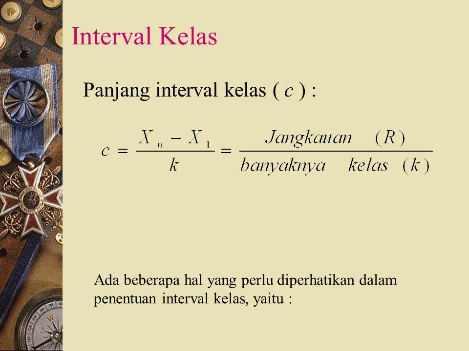 Interval Kelas Panjang interval kelas ( c ) : Ada beberapa hal yang perlu diperhatikan dalam penentuan interval kelas, yaitu :