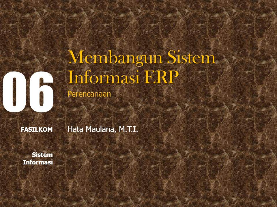 Membangun Sistem Informasi ERP Perencanaan Hata Maulana, M.T.I. 06 FASILKOM Sistem Informasi