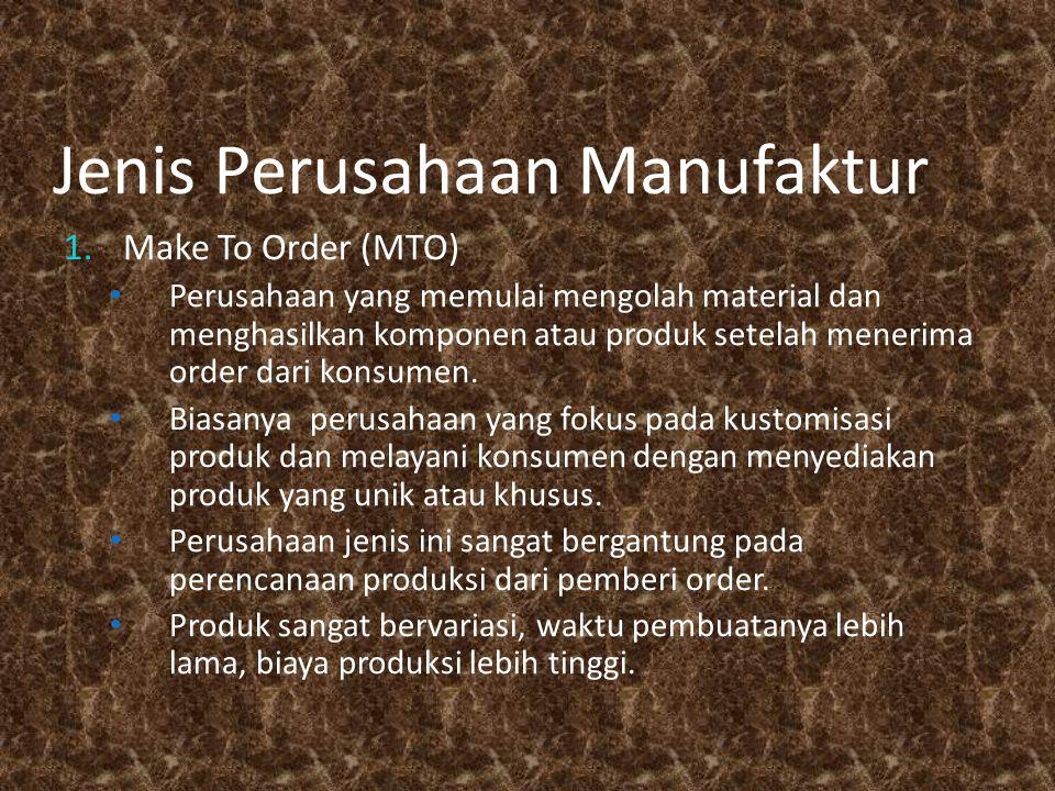 Jenis Perusahaan Manufaktur 1.Make To Order (MTO) Perusahaan yang memulai mengolah material dan menghasilkan komponen atau produk setelah menerima order dari konsumen.