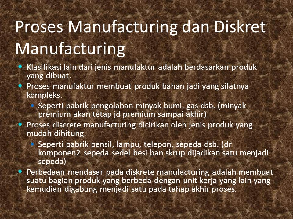 Proses Manufacturing dan Diskret Manufacturing Klasifikasi lain dari jenis manufaktur adalah berdasarkan produk yang dibuat. Proses manufaktur membuat